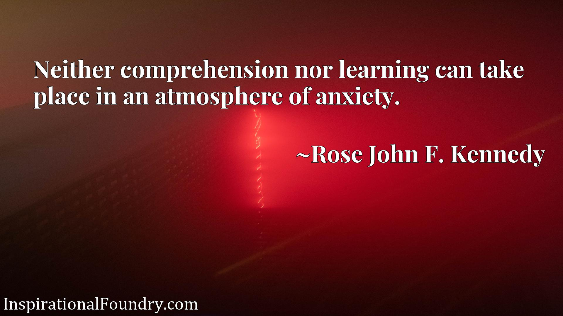 Quote Picture :Neither comprehension nor learning can take place in an atmosphere of anxiety.