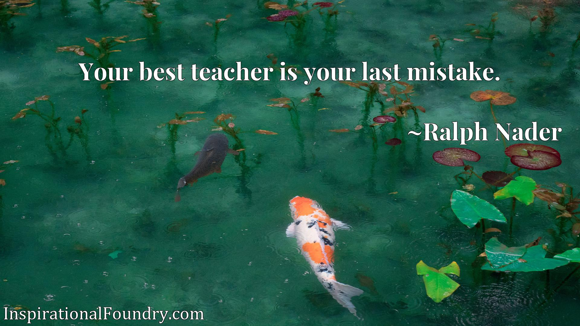 Quote Picture :Your best teacher is your last mistake.