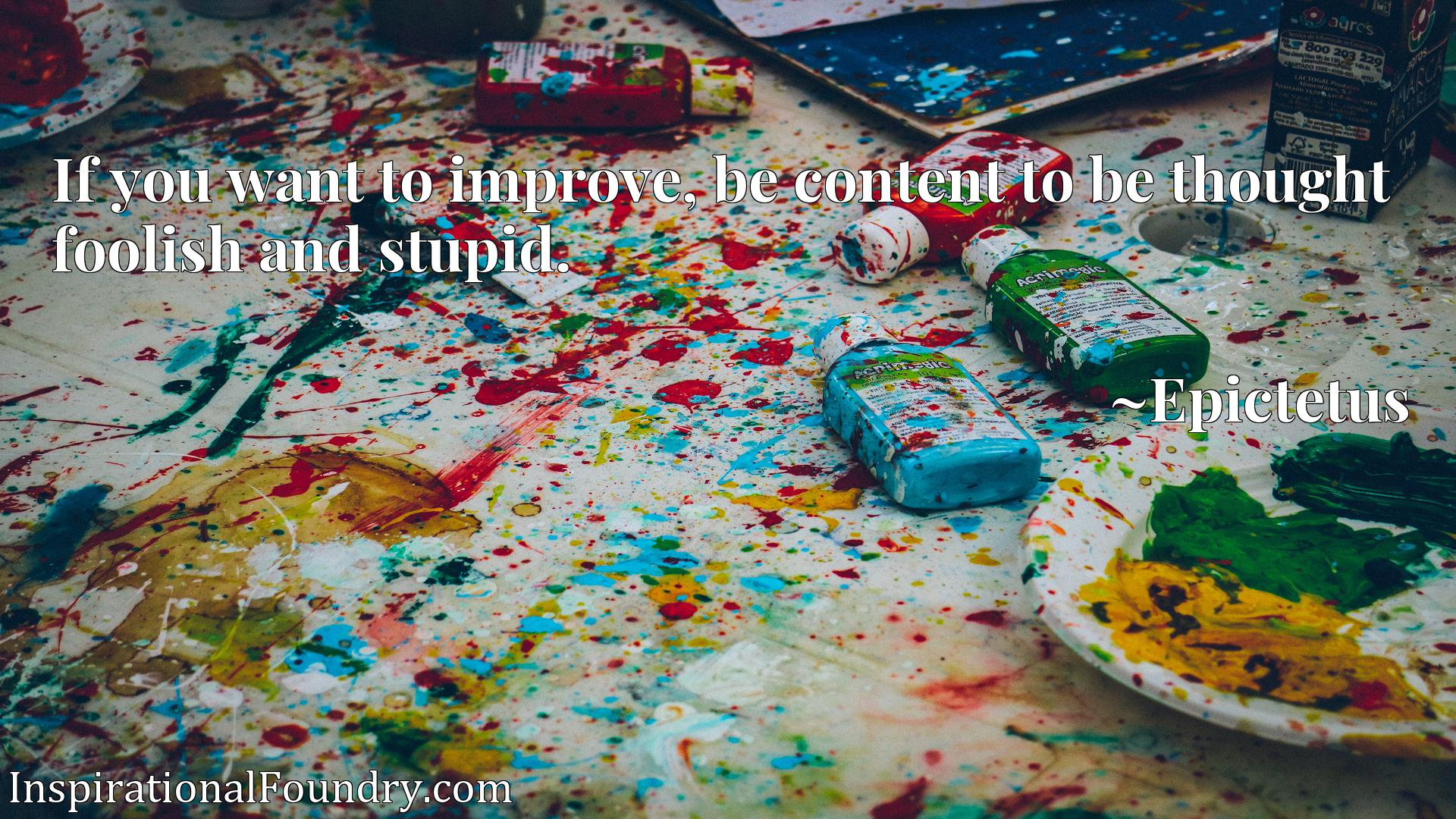 Quote Picture :If you want to improve, be content to be thought foolish and stupid.