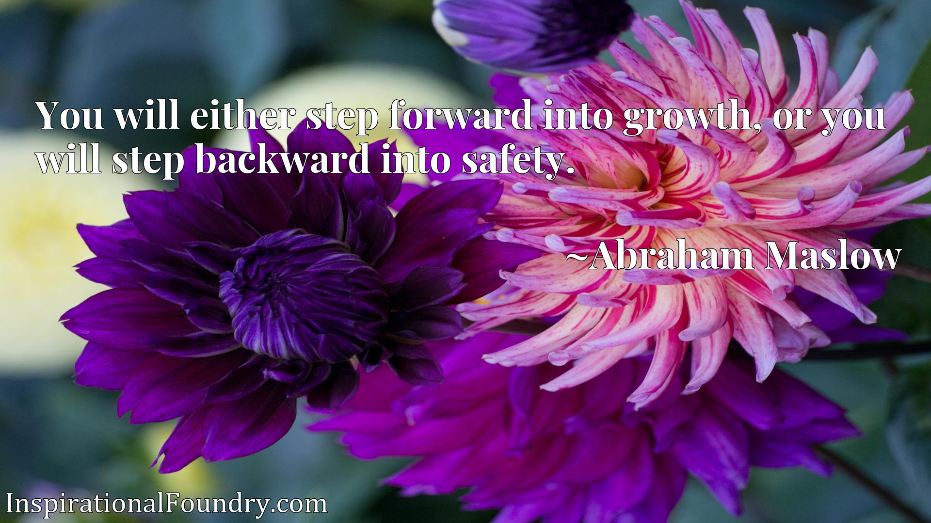 You will either step forward into growth, or you will step backward into safety.