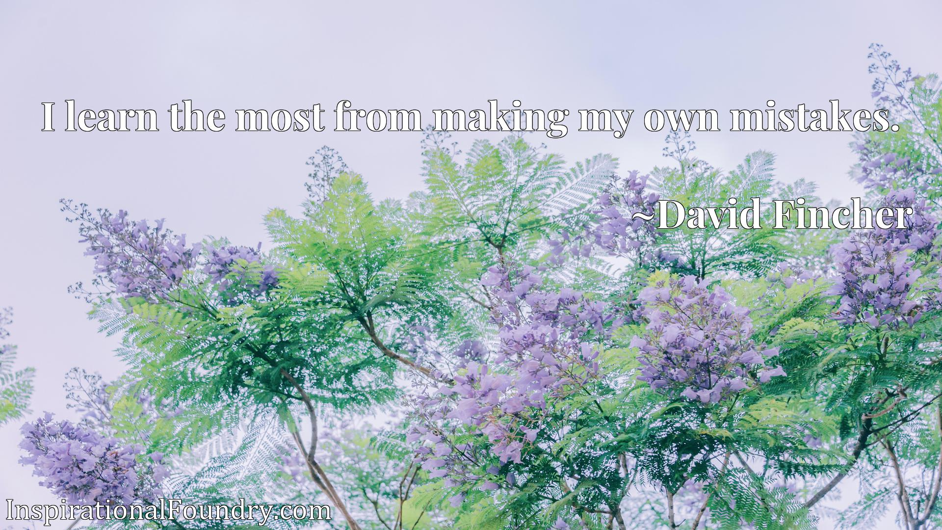 Quote Picture :I learn the most from making my own mistakes.