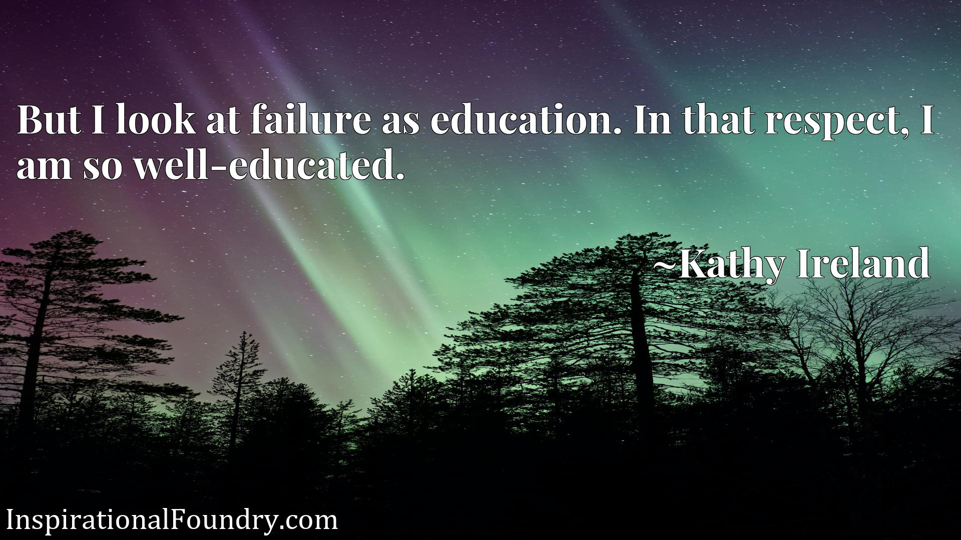 Quote Picture :But I look at failure as education. In that respect, I am so well-educated.