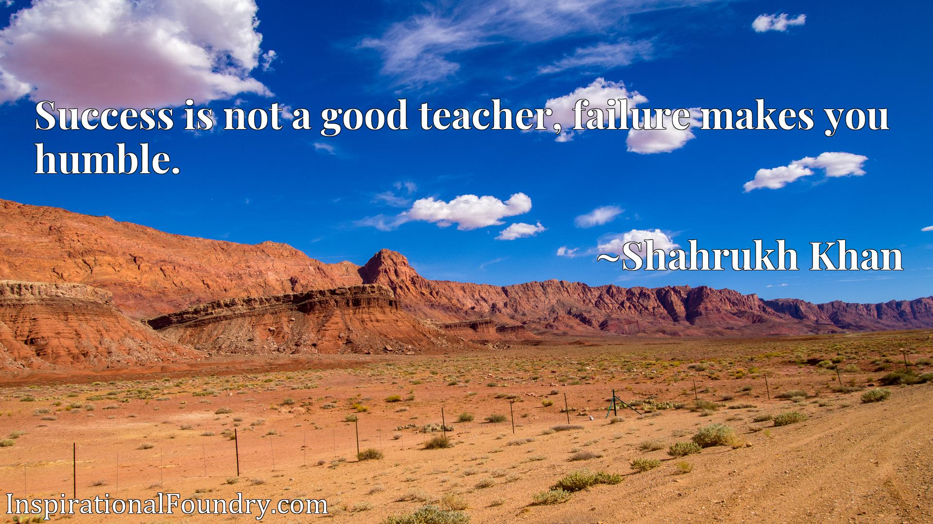 Quote Picture :Success is not a good teacher, failure makes you humble.