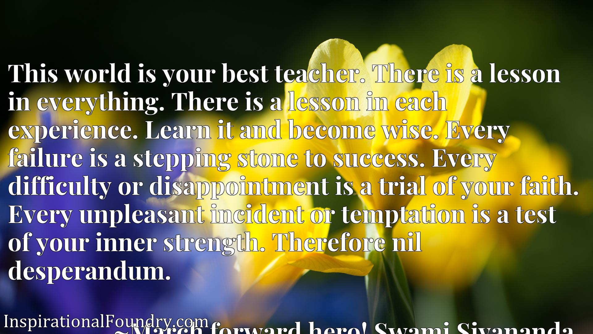 This world is your best teacher. There is a lesson in everything. There is a lesson in each experience. Learn it and become wise. Every failure is a stepping stone to success. Every difficulty or disappointment is a trial of your faith. Every unpleasant incident or temptation is a test of your inner strength. Therefore nil desperandum.