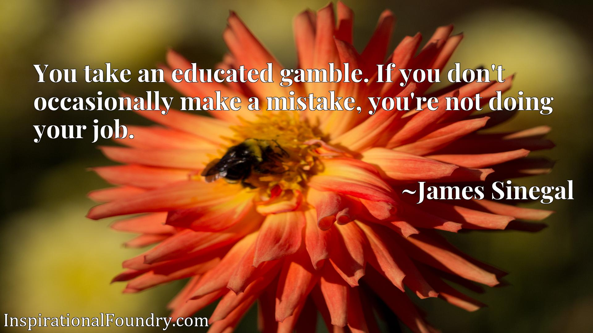 Quote Picture :You take an educated gamble. If you don't occasionally make a mistake, you're not doing your job.