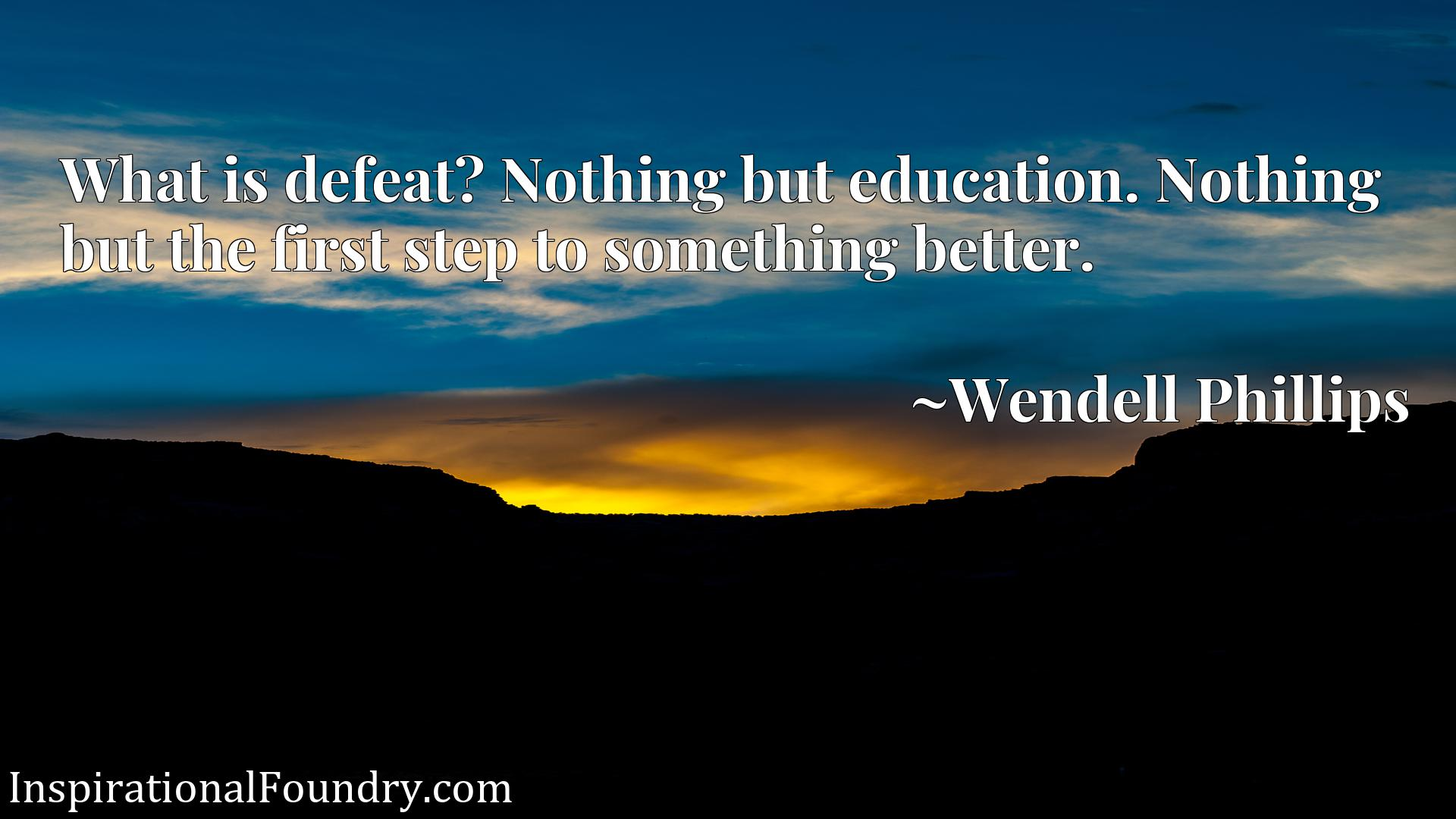 Quote Picture :What is defeat? Nothing but education. Nothing but the first step to something better.