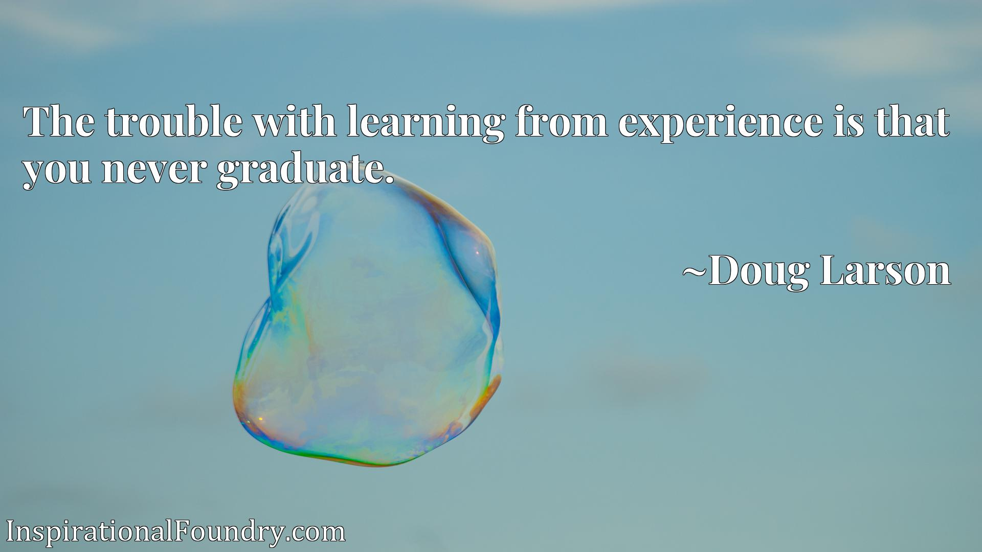 Quote Picture :The trouble with learning from experience is that you never graduate.