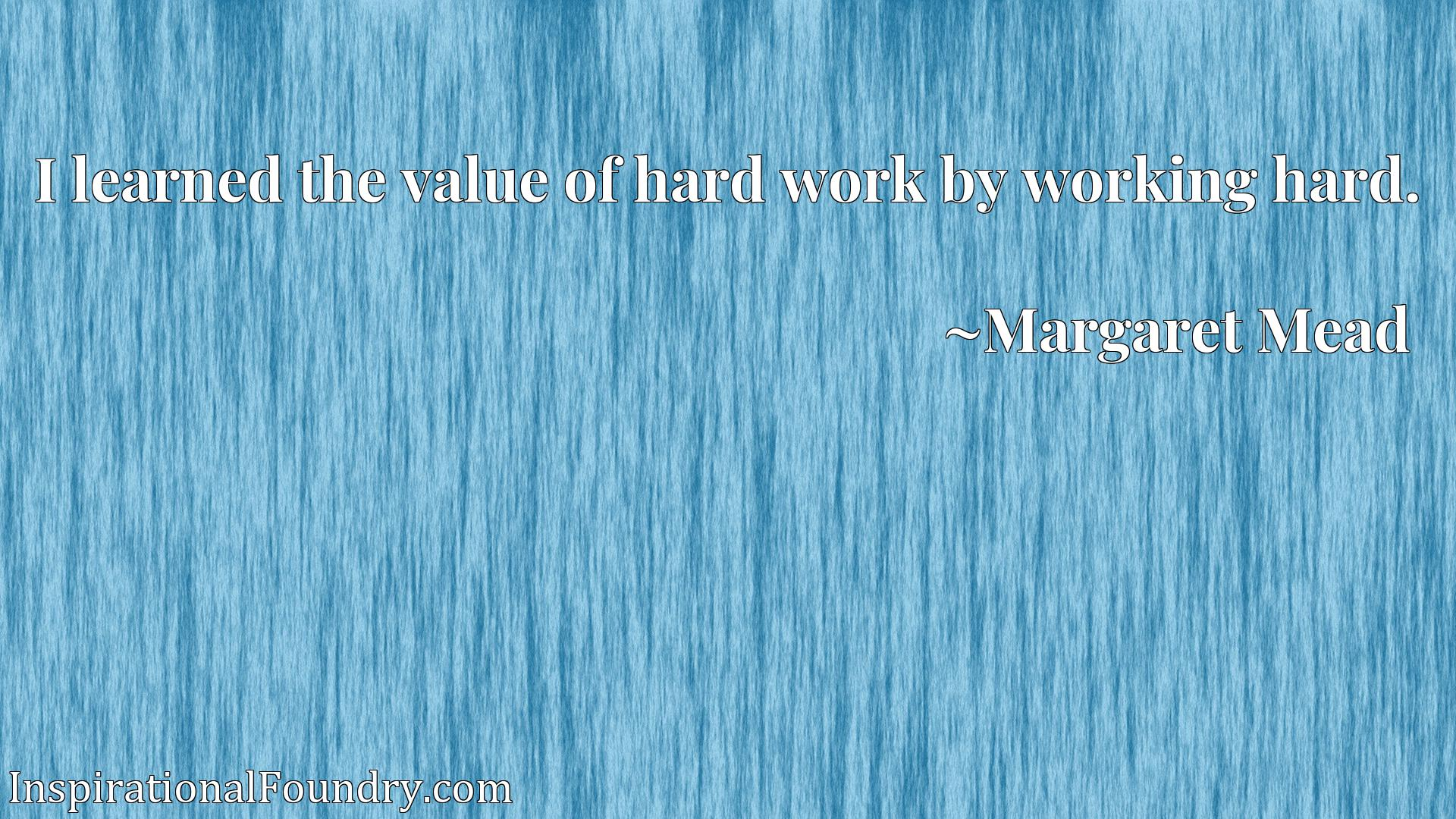 Quote Picture :I learned the value of hard work by working hard.