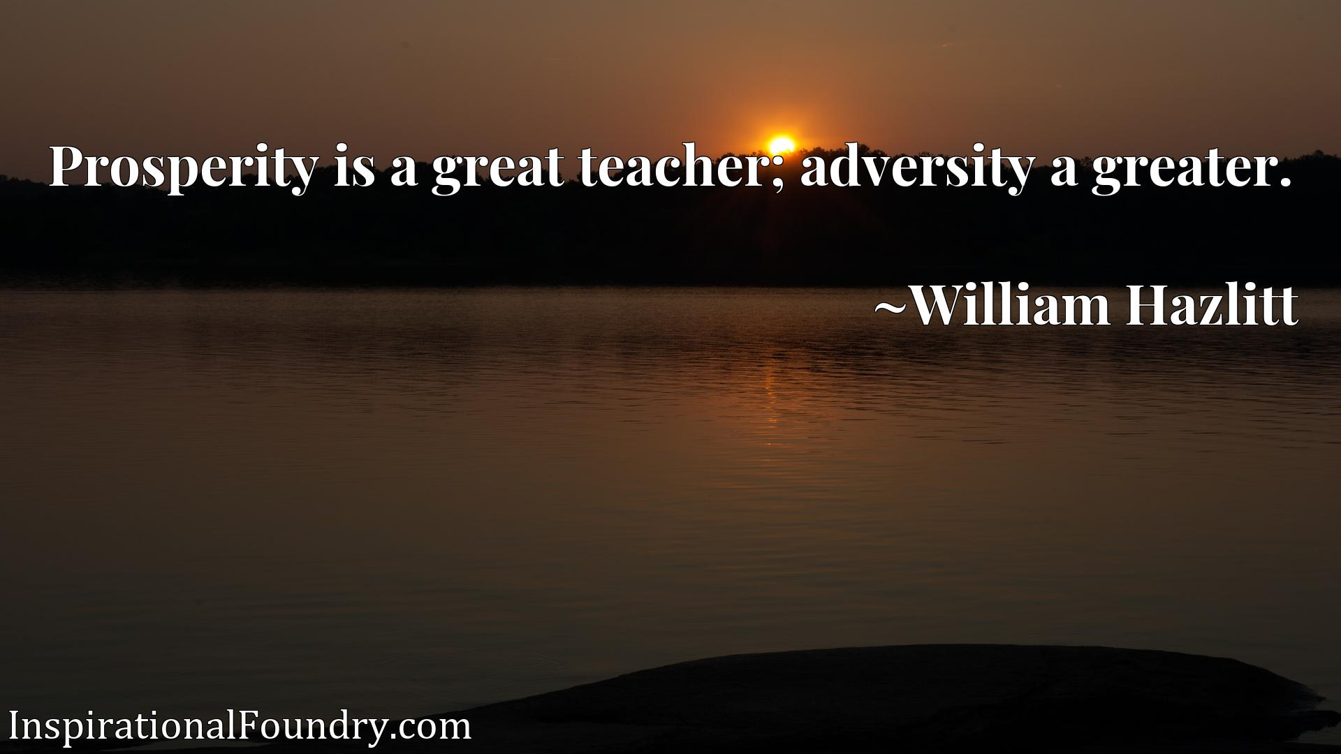 Quote Picture :Prosperity is a great teacher; adversity a greater.