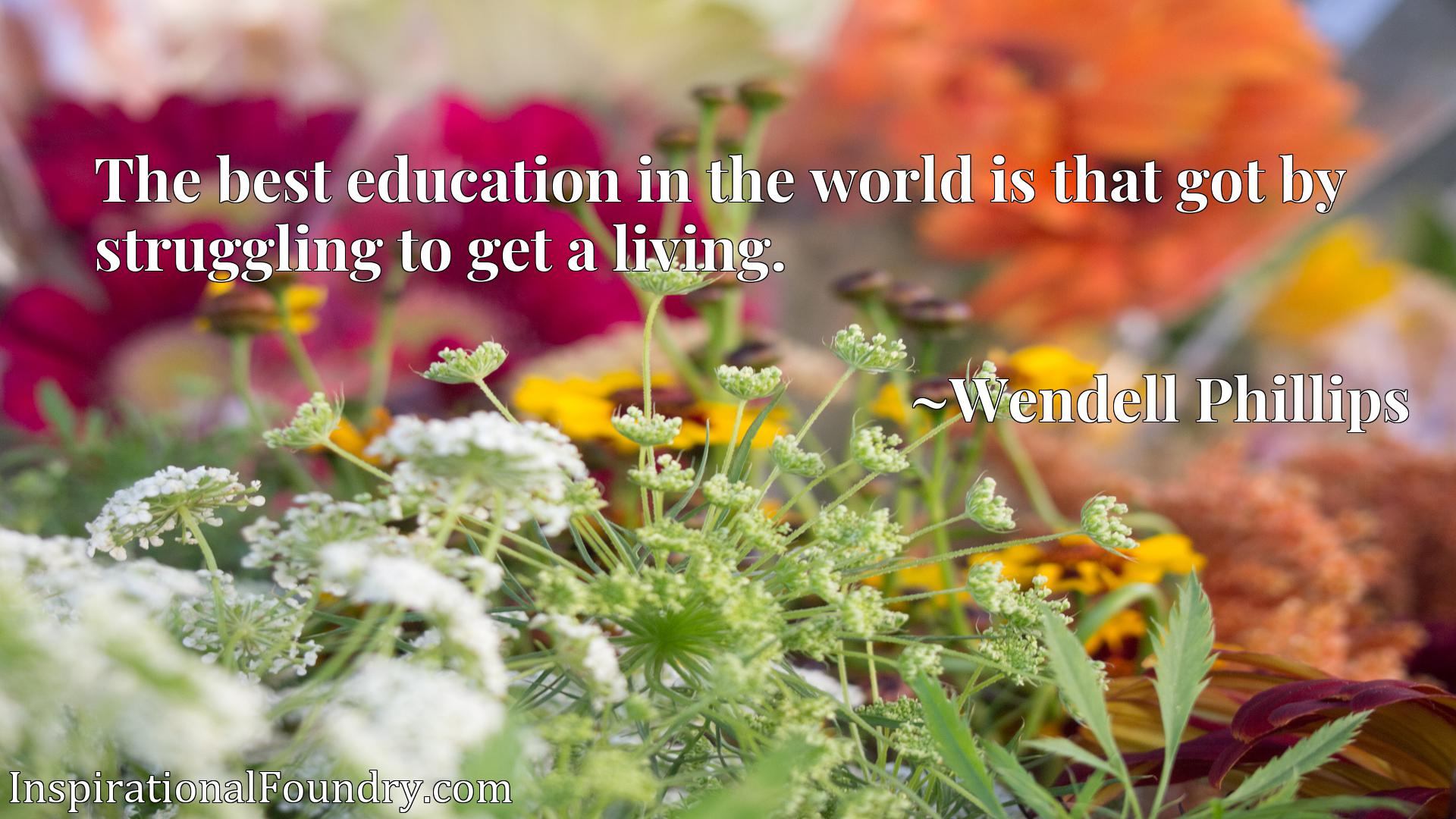 Quote Picture :The best education in the world is that got by struggling to get a living.
