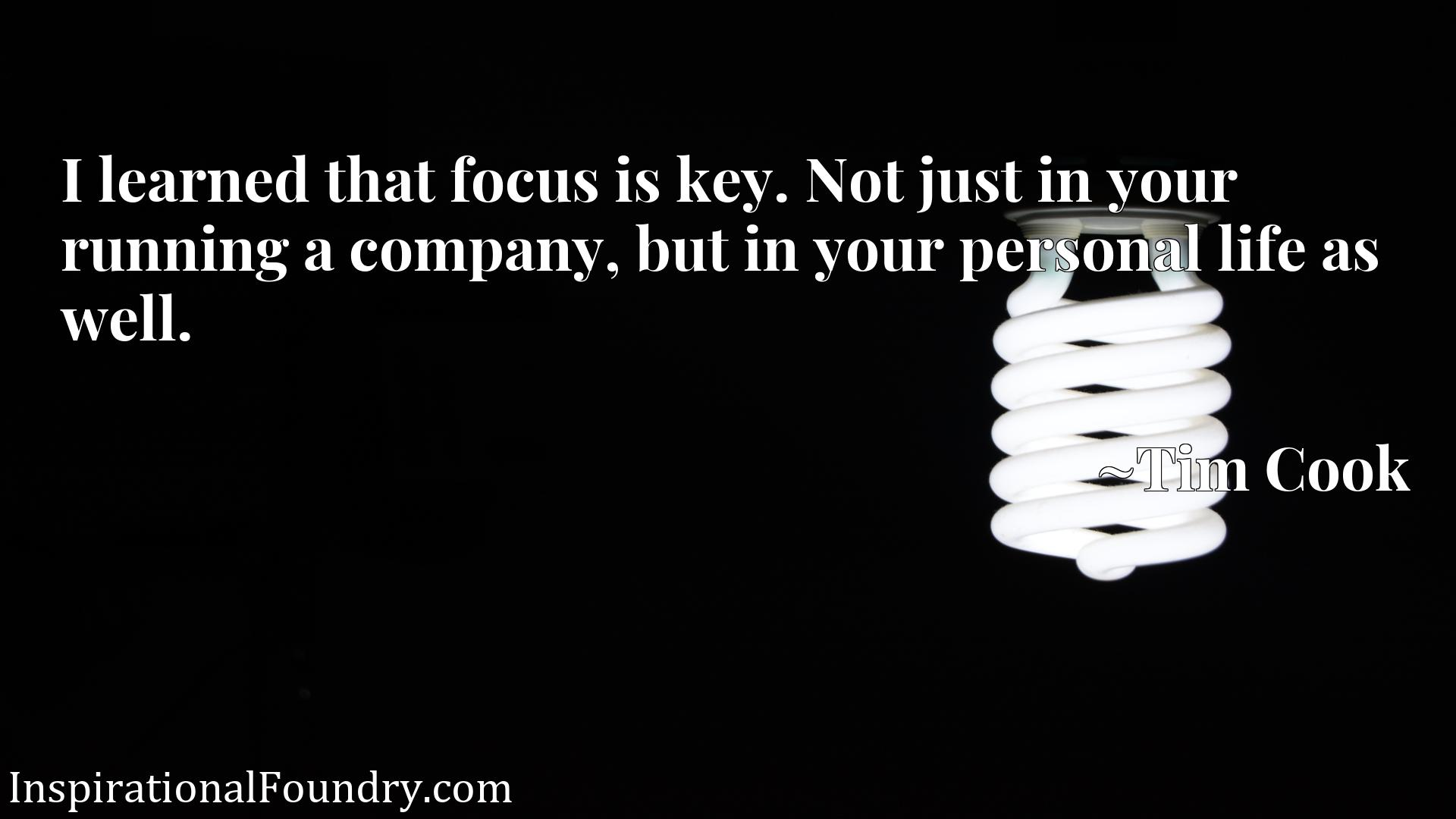 Quote Picture :I learned that focus is key. Not just in your running a company, but in your personal life as well.