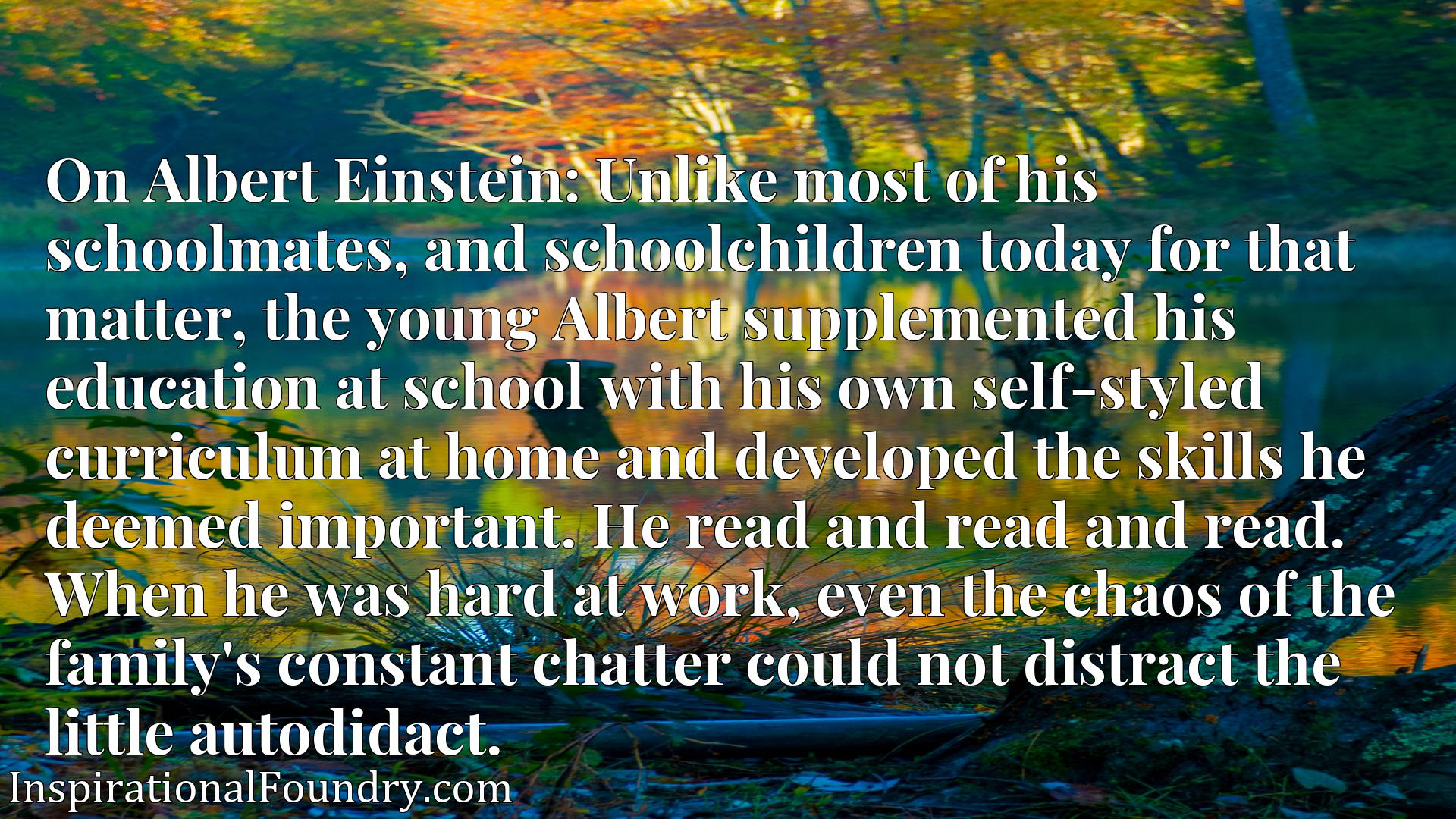 Quote Picture :On Albert Einstein: Unlike most of his schoolmates, and schoolchildren today for that matter, the young Albert supplemented his education at school with his own self-styled curriculum at home and developed the skills he deemed important. He read and read and read. When he was hard at work, even the chaos of the family's constant chatter could not distract the little autodidact.