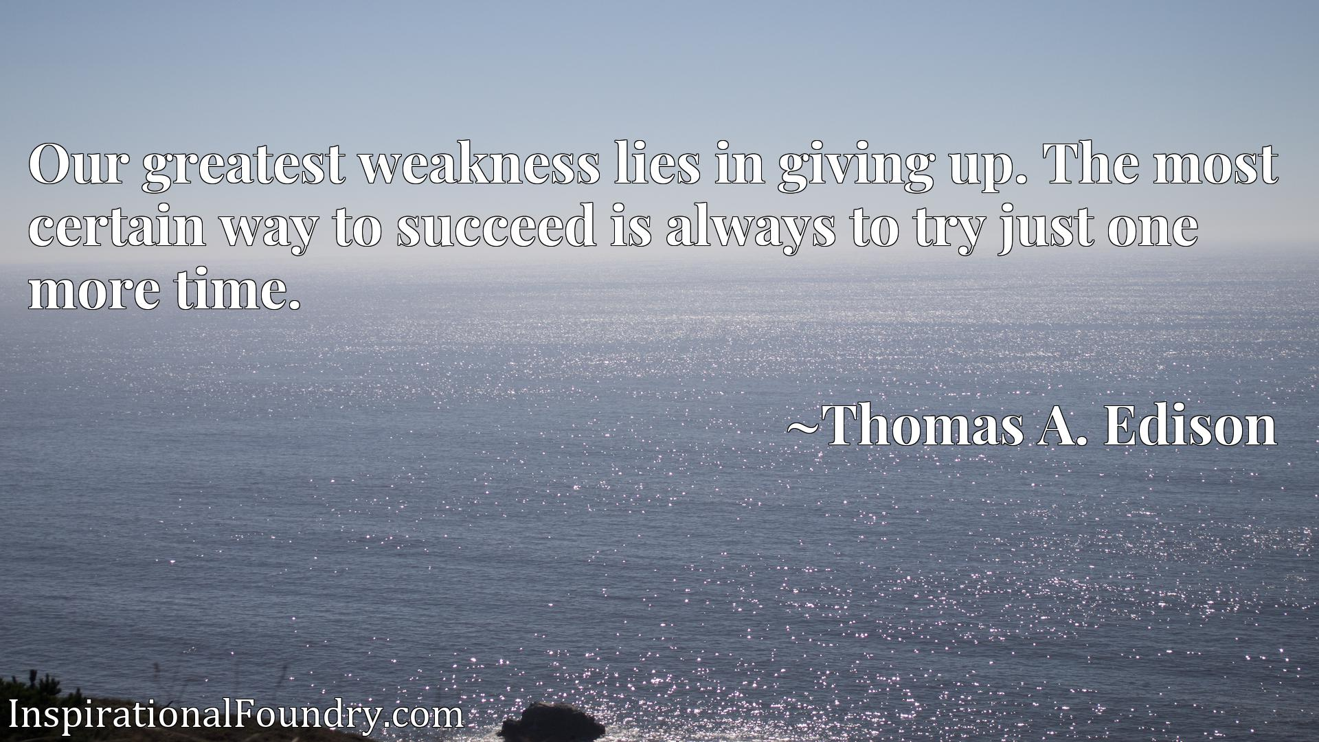 Quote Picture :Our greatest weakness lies in giving up. The most certain way to succeed is always to try just one more time.