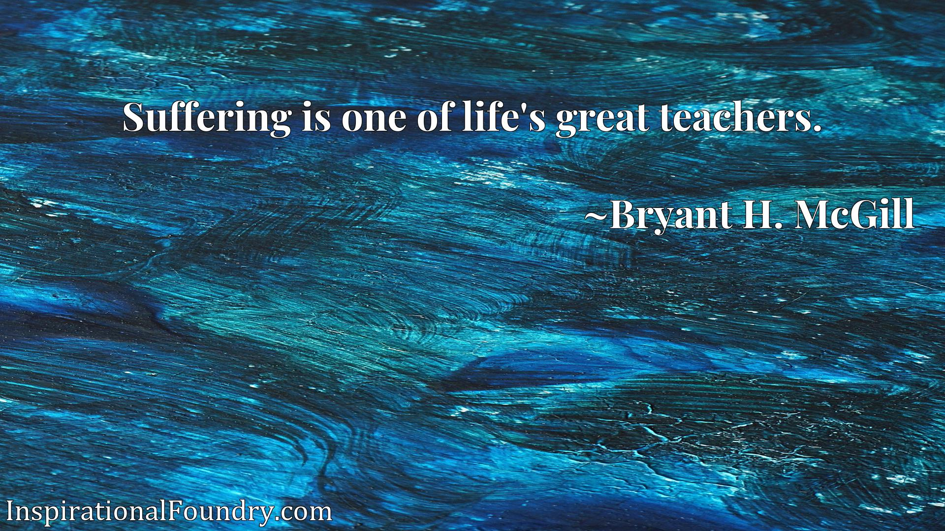 Quote Picture :Suffering is one of life's great teachers.