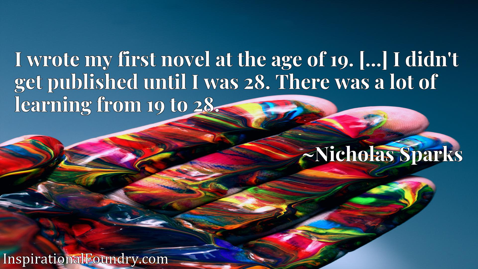 Quote Picture :I wrote my first novel at the age of 19. [...] I didn't get published until I was 28. There was a lot of learning from 19 to 28.