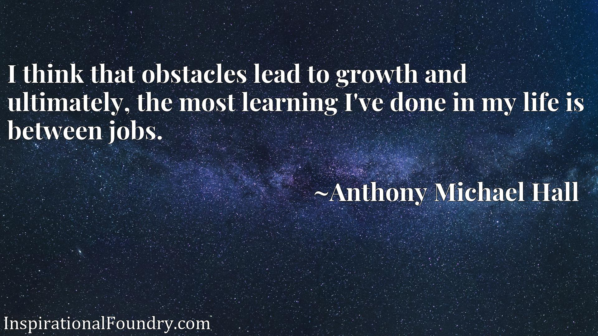 Quote Picture :I think that obstacles lead to growth and ultimately, the most learning I've done in my life is between jobs.