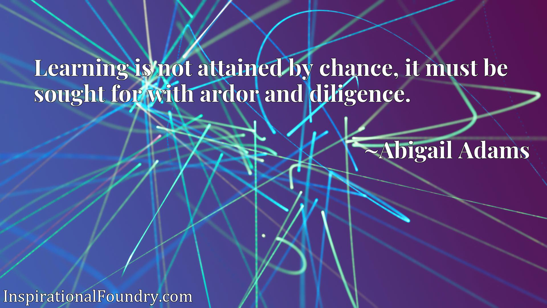 Quote Picture :Learning is not attained by chance, it must be sought for with ardor and diligence.
