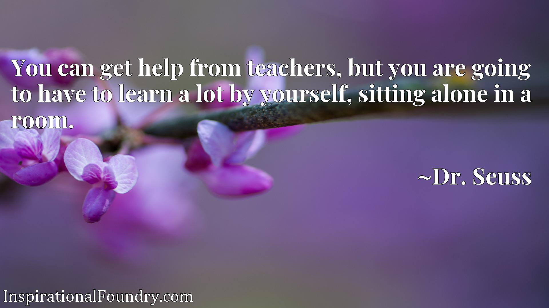 Quote Picture :You can get help from teachers, but you are going to have to learn a lot by yourself, sitting alone in a room.