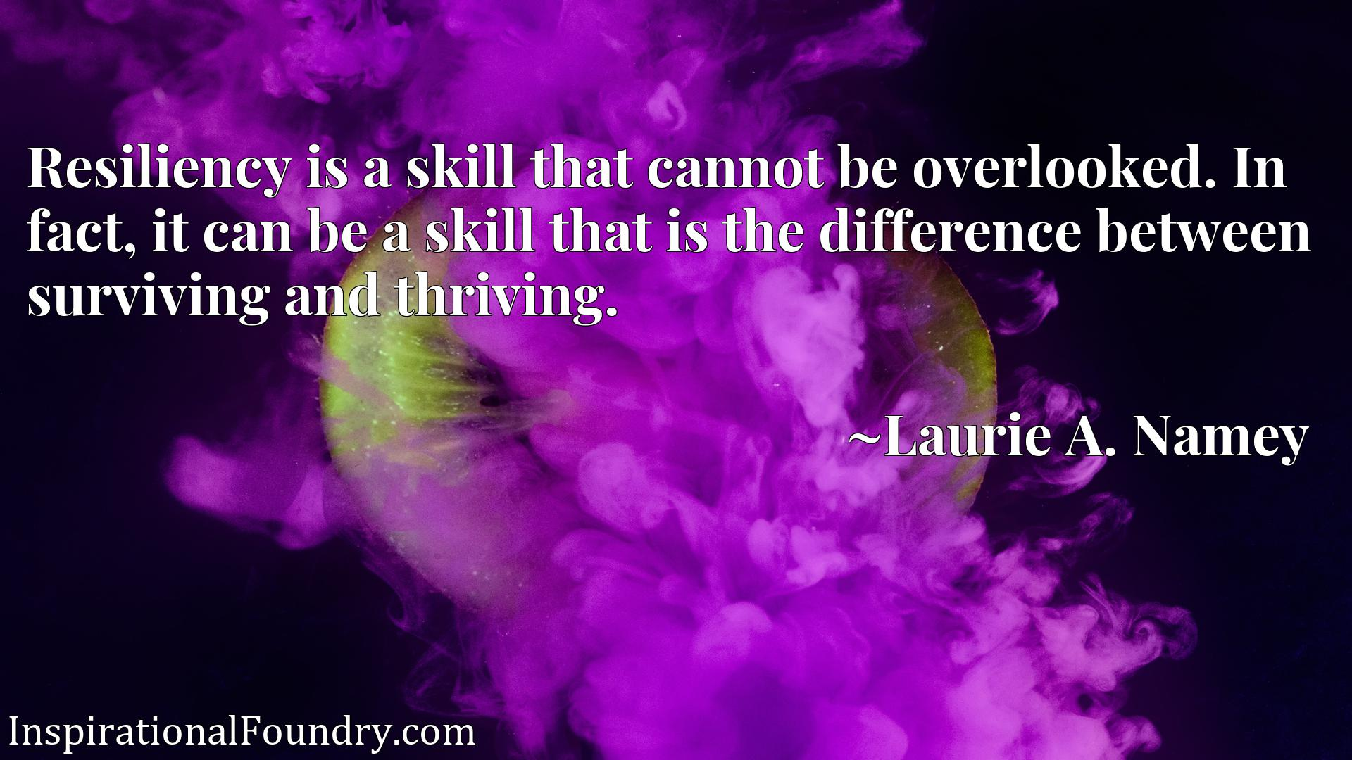 Quote Picture :Resiliency is a skill that cannot be overlooked. In fact, it can be a skill that is the difference between surviving and thriving.