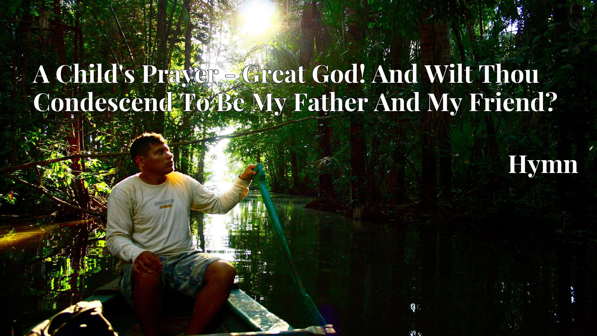 A Child's Prayer - Great God! And Wilt Thou Condescend To Be My Father And My Friend? - Hymn