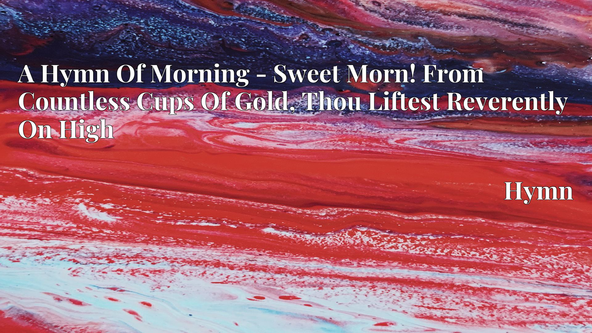 A Hymn Of Morning - Sweet Morn! From Countless Cups Of Gold, Thou Liftest Reverently On High - Hymn