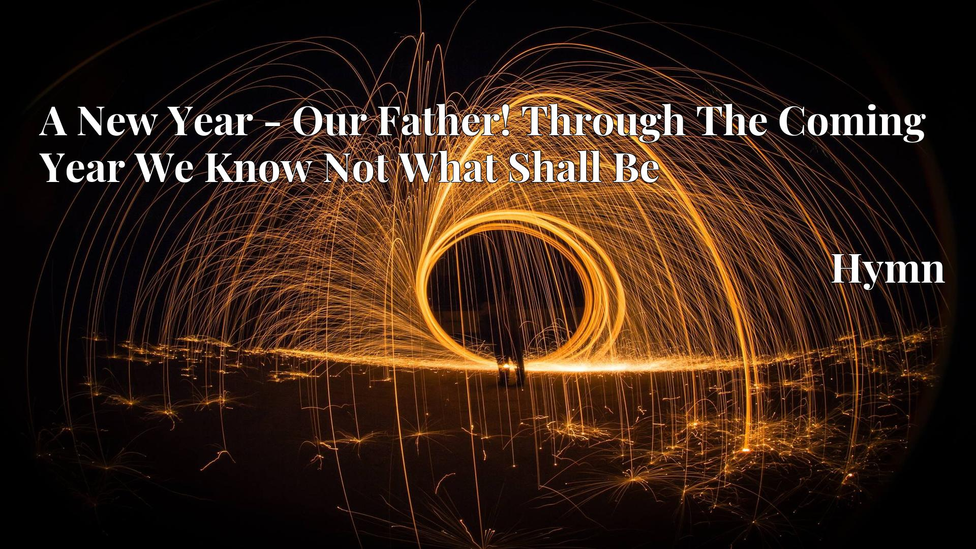 A New Year - Our Father! Through The Coming Year We Know Not What Shall Be - Hymn