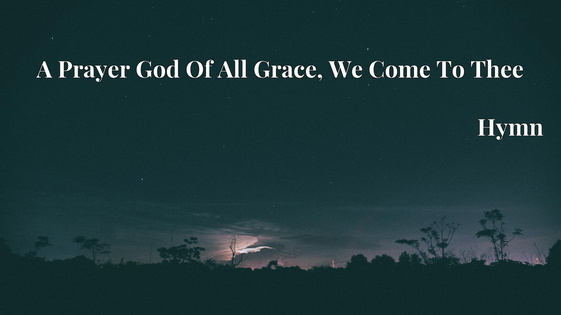 A Prayer God Of All Grace, We Come To Thee Hymn
