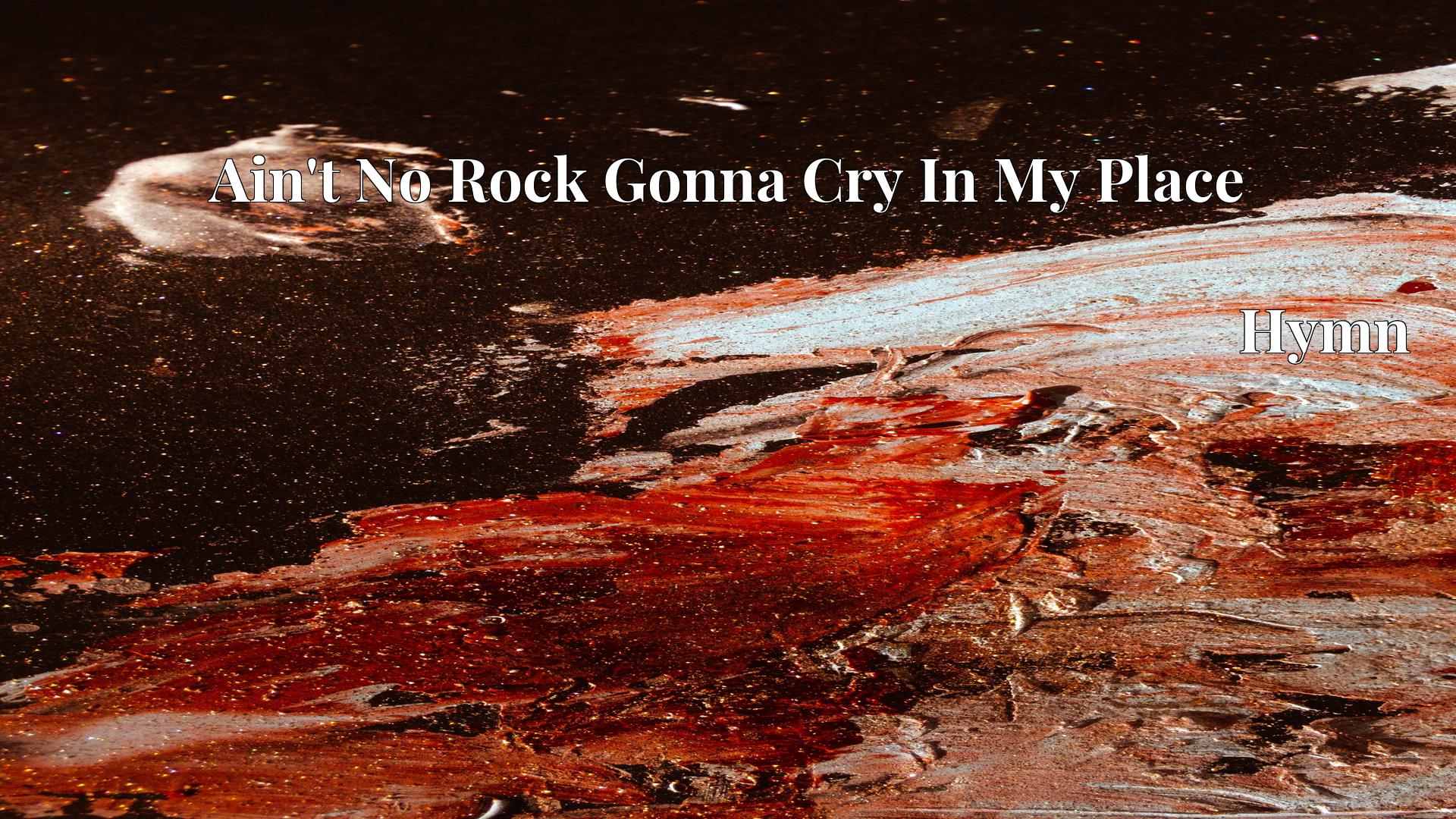 Ain't No Rock Gonna Cry In My Place - Hymn