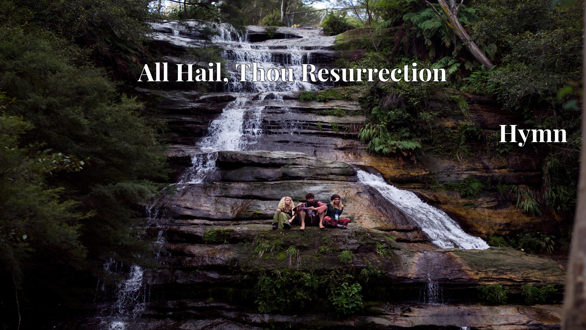 All Hail, Thou Resurrection - Hymn