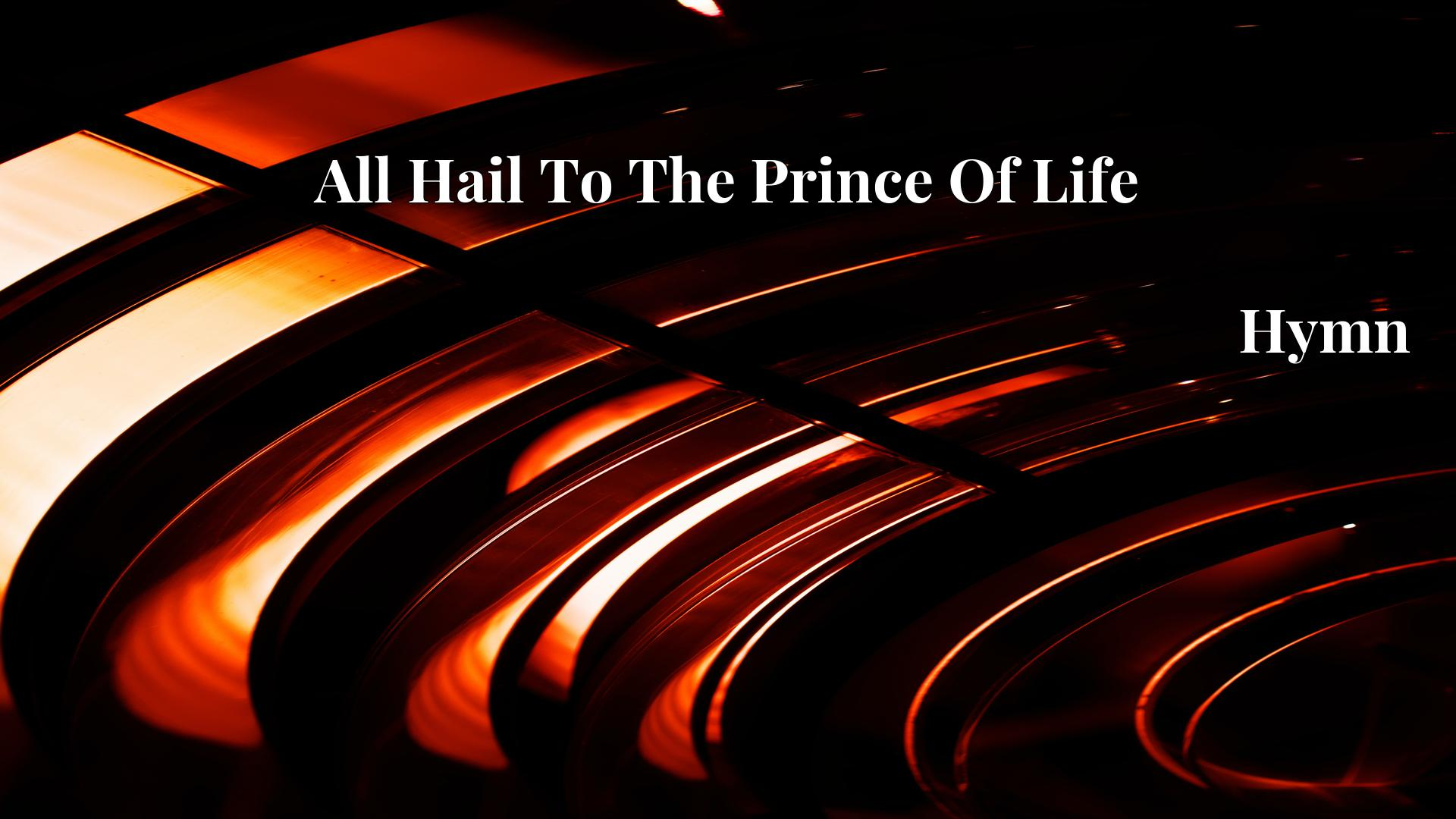 All Hail To The Prince Of Life Hymn