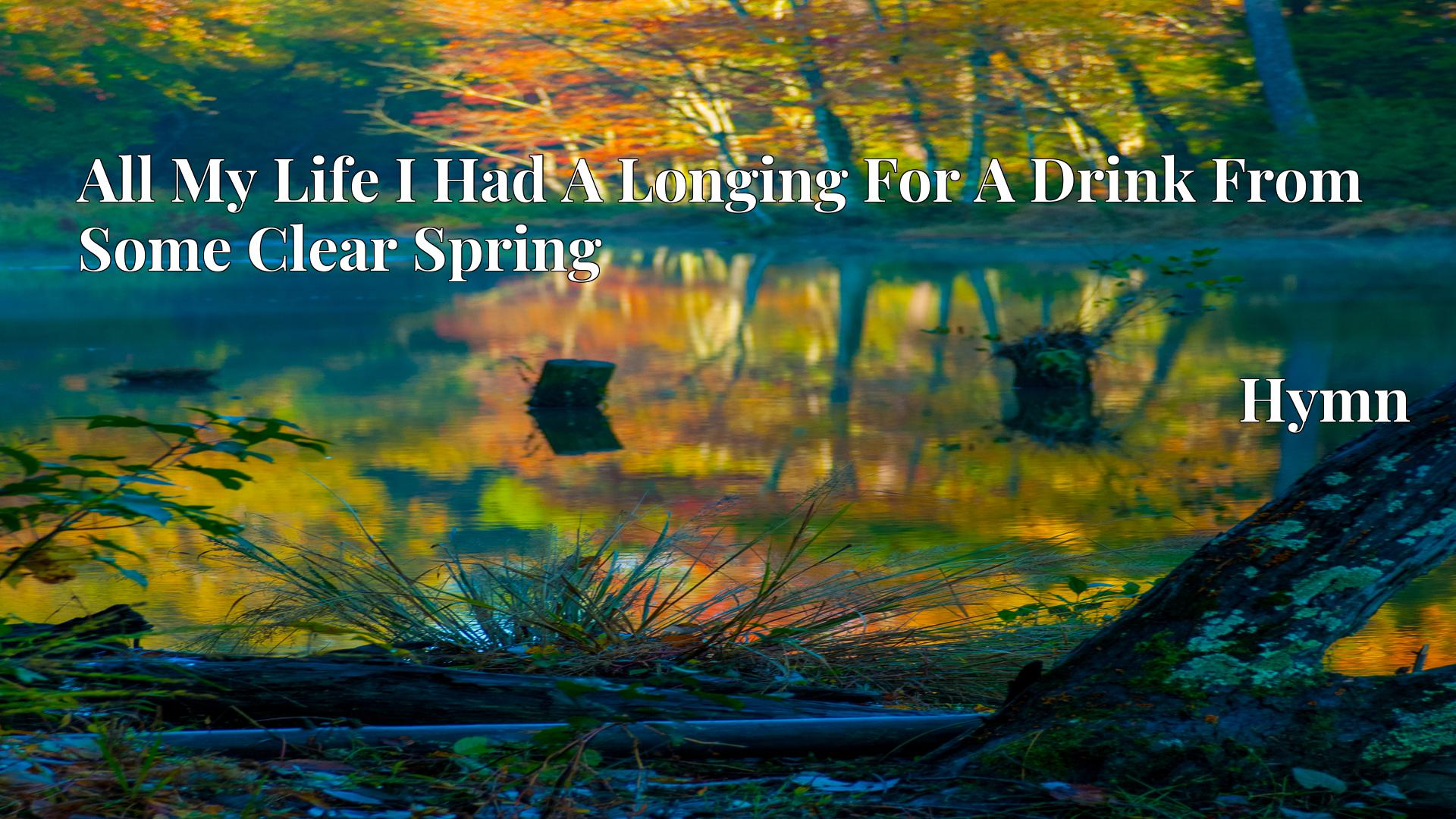 All My Life I Had A Longing For A Drink From Some Clear Spring - Hymn