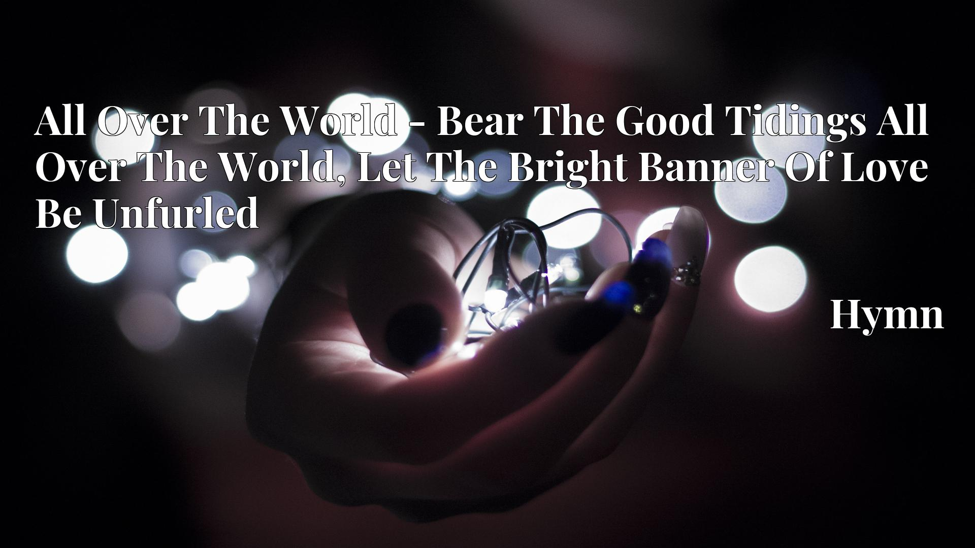All Over The World - Bear The Good Tidings All Over The World, Let The Bright Banner Of Love Be Unfurled - Hymn
