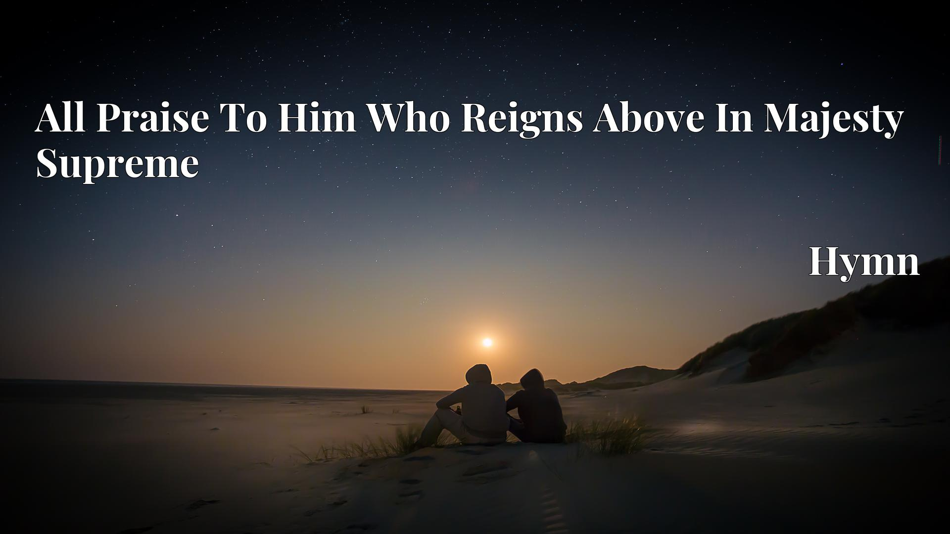 All Praise To Him Who Reigns Above In Majesty Supreme - Hymn