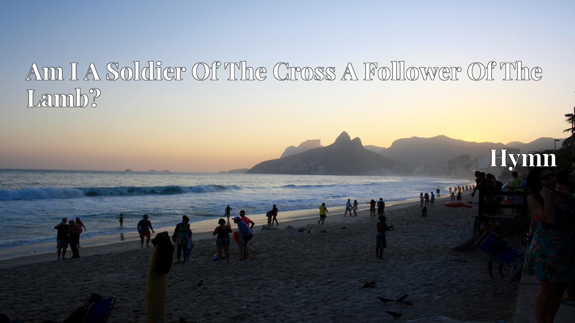 Am I A Soldier Of The Cross A Follower Of The Lamb? - Hymn