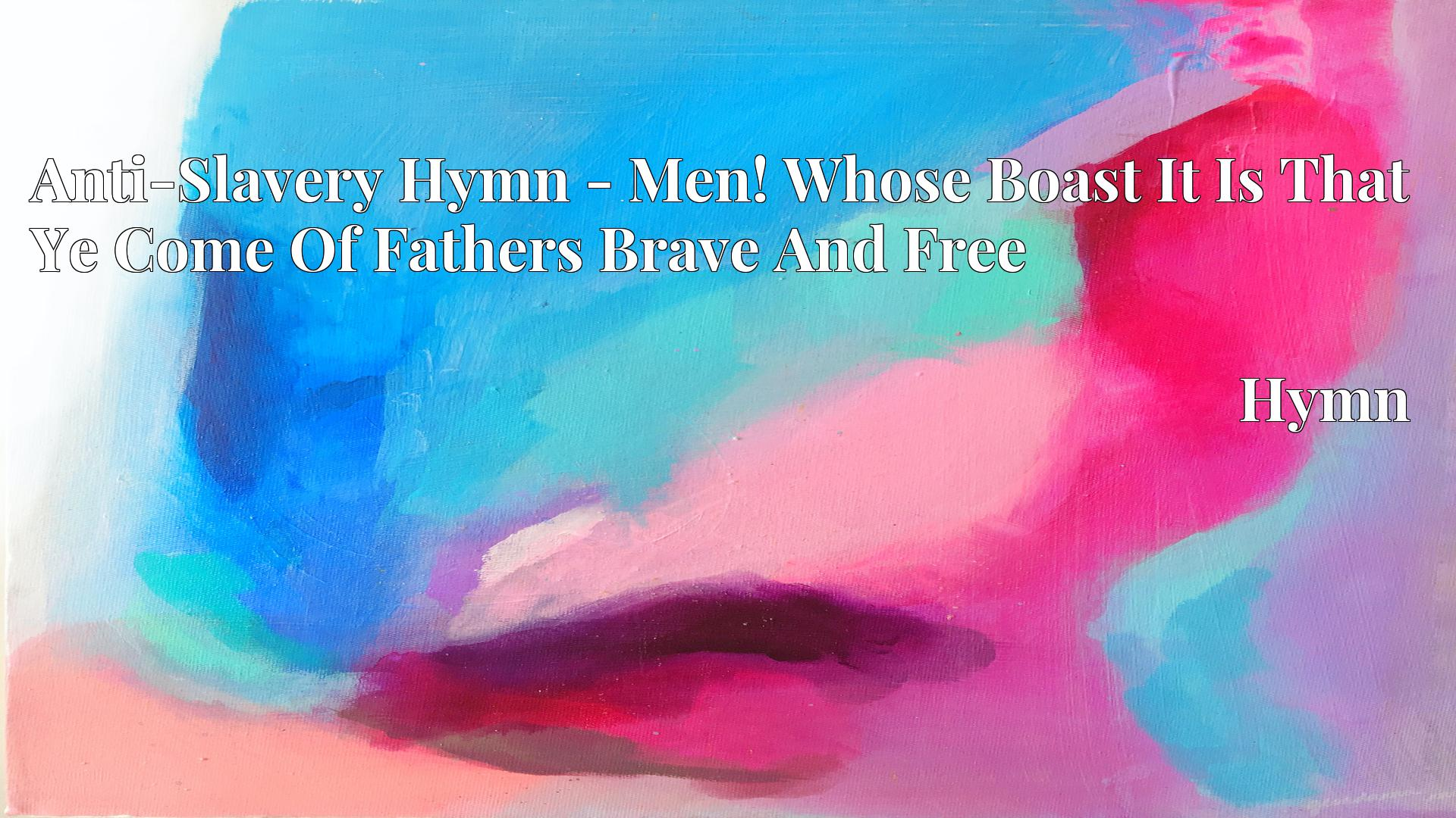 Anti-Slavery Hymn - Men! Whose Boast It Is That Ye Come Of Fathers Brave And Free - Hymn