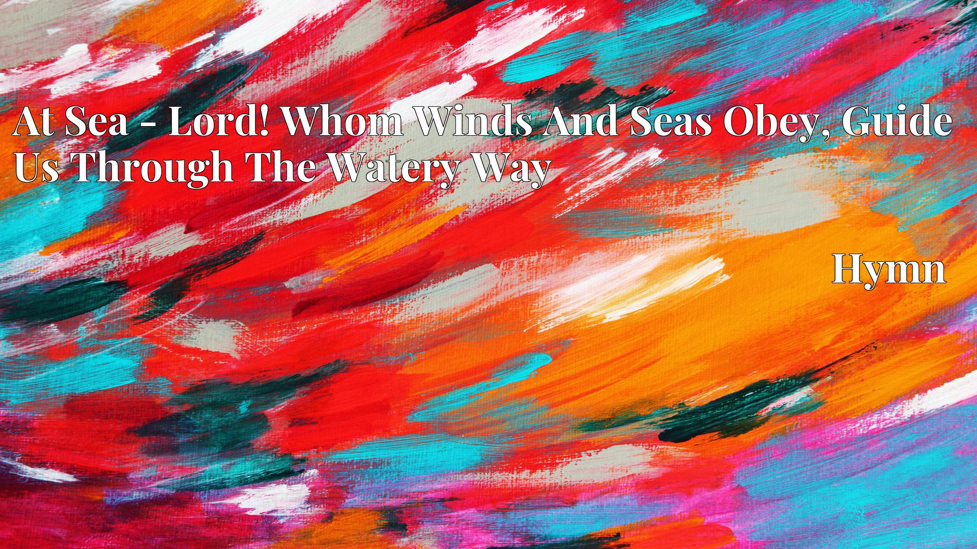 At Sea - Lord! Whom Winds And Seas Obey, Guide Us Through The Watery Way - Hymn