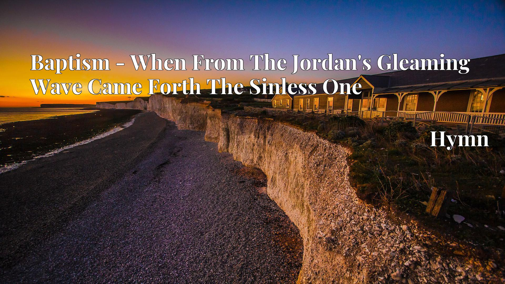 Baptism - When From The Jordan's Gleaming Wave Came Forth The Sinless One - Hymn
