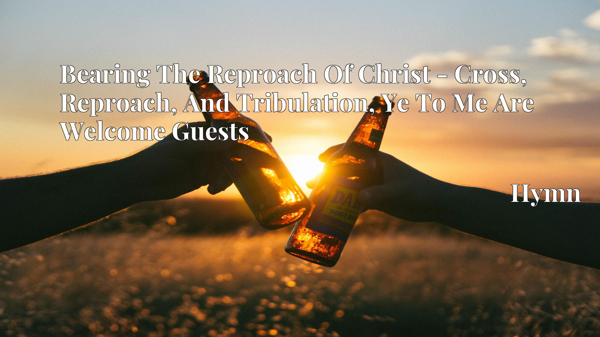 Bearing The Reproach Of Christ - Cross, Reproach, And Tribulation, Ye To Me Are Welcome Guests - Hymn