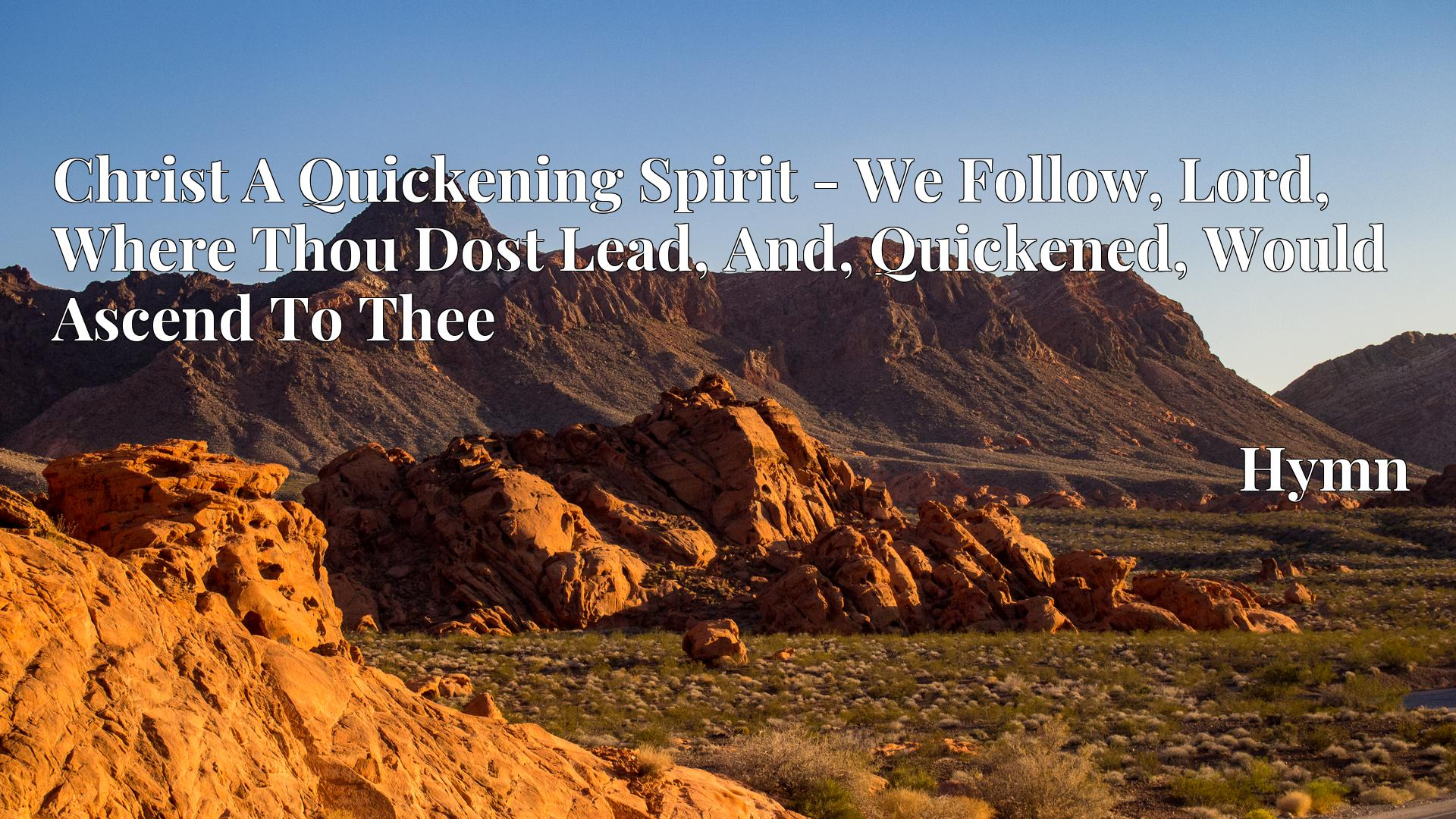 Christ A Quickening Spirit - We Follow, Lord, Where Thou Dost Lead, And, Quickened, Would Ascend To Thee - Hymn