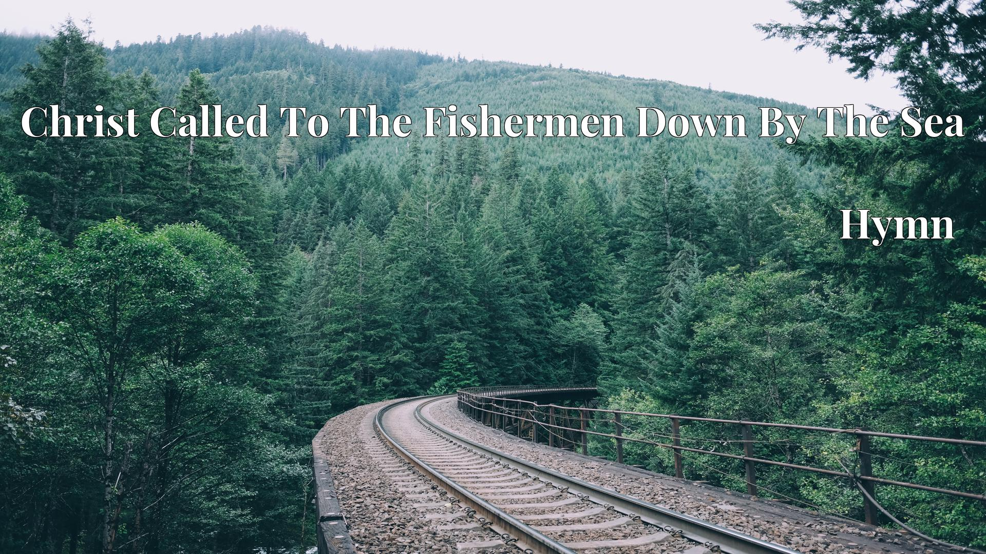 Christ Called To The Fishermen Down By The Sea - Hymn