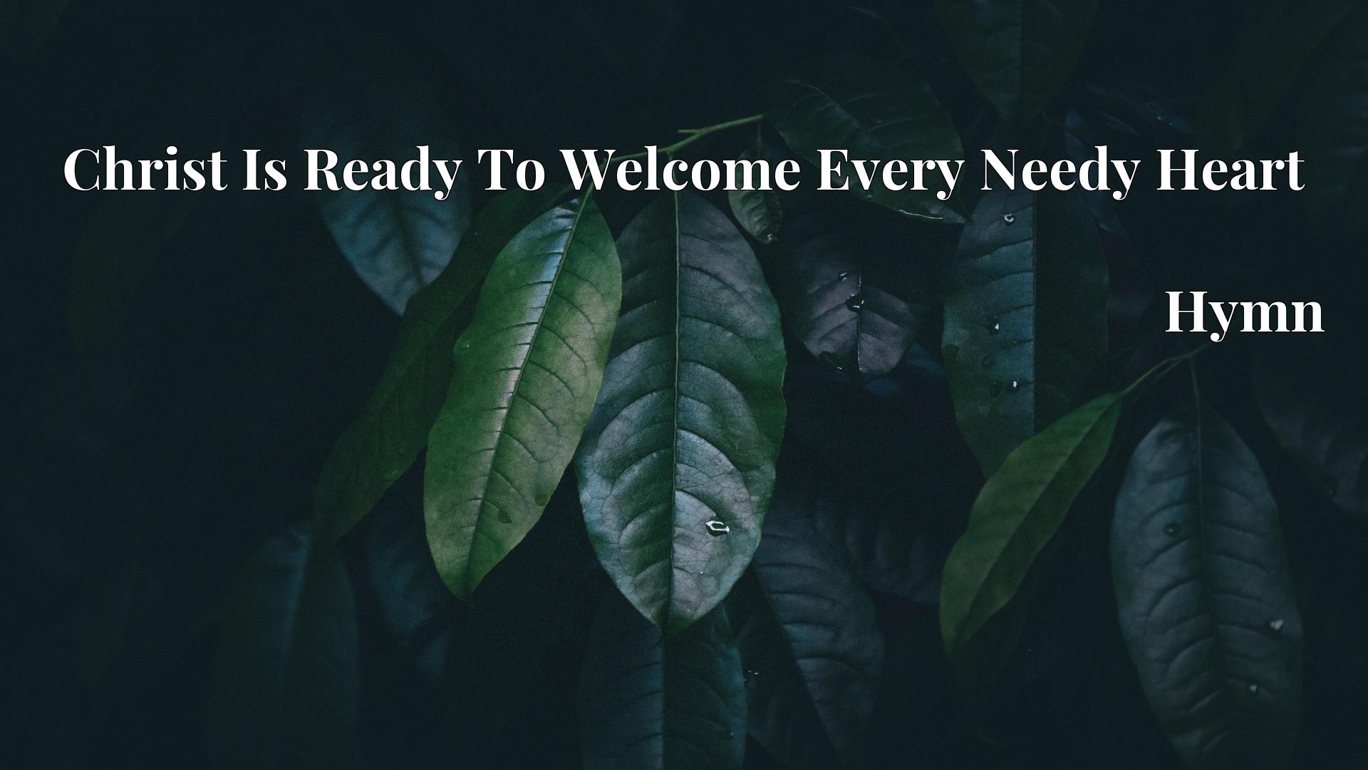 Christ Is Ready To Welcome Every Needy Heart - Hymn