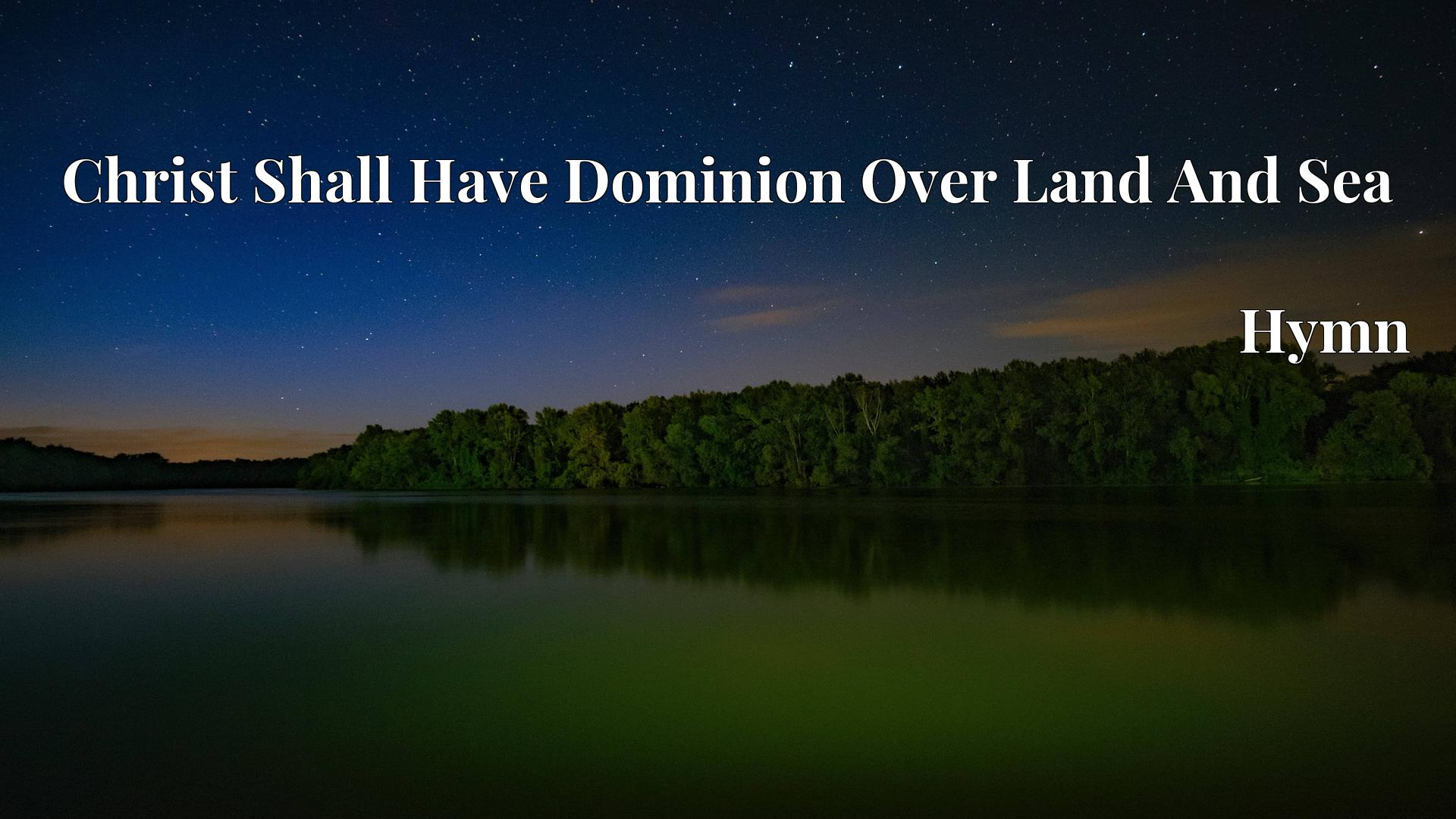 Christ Shall Have Dominion Over Land And Sea - Hymn