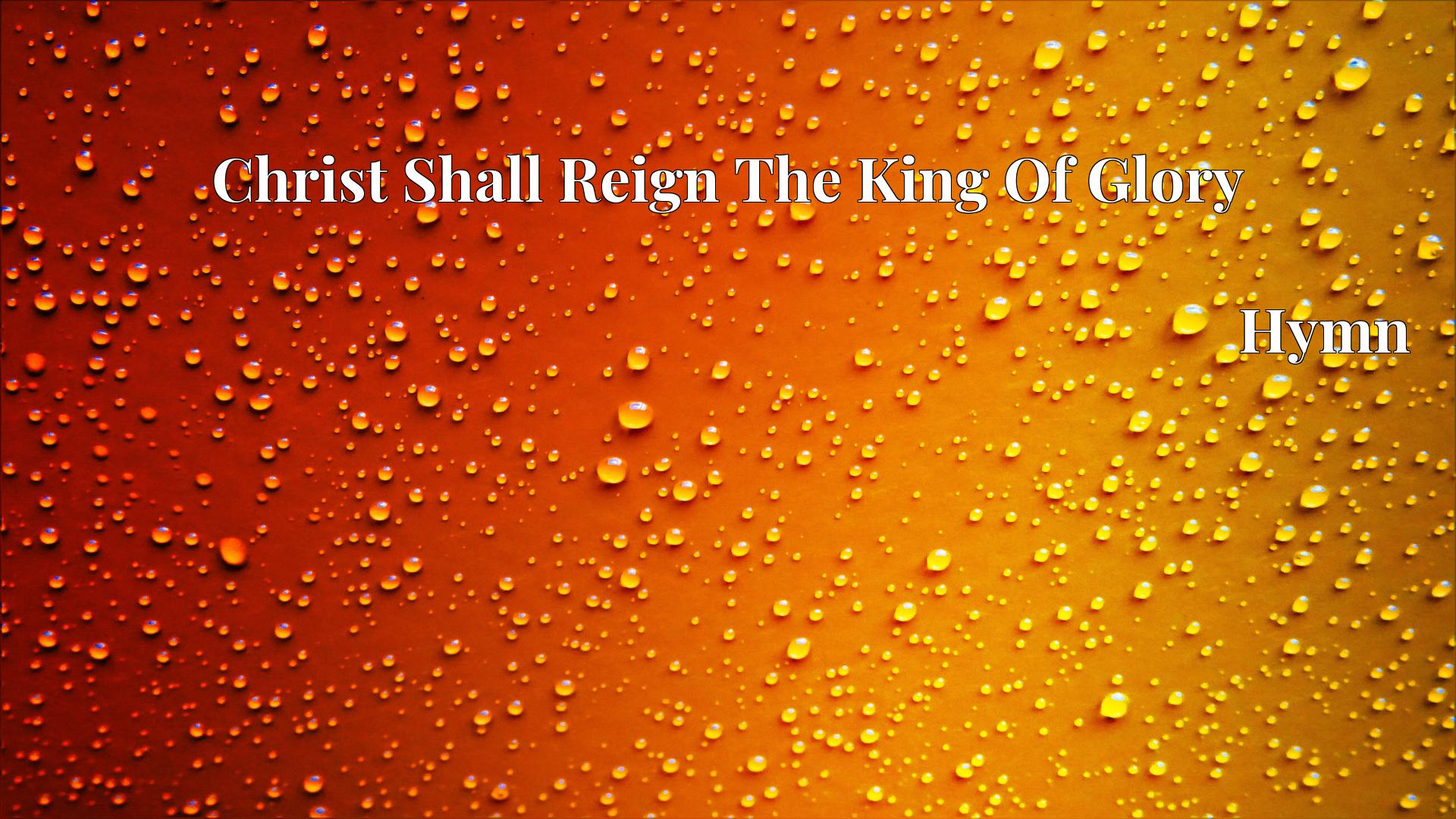 Christ Shall Reign The King Of Glory - Hymn