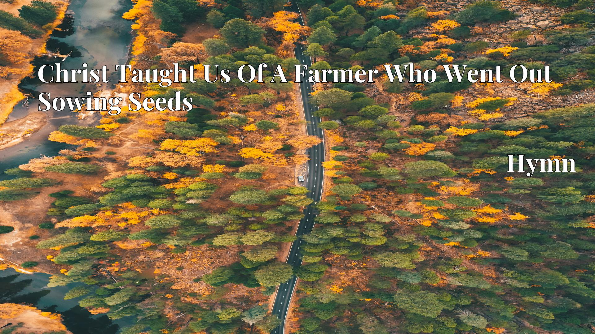 Christ Taught Us Of A Farmer Who Went Out Sowing Seeds - Hymn