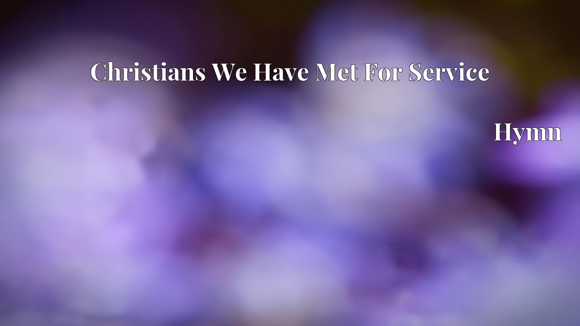 Christians We Have Met For Service - Hymn