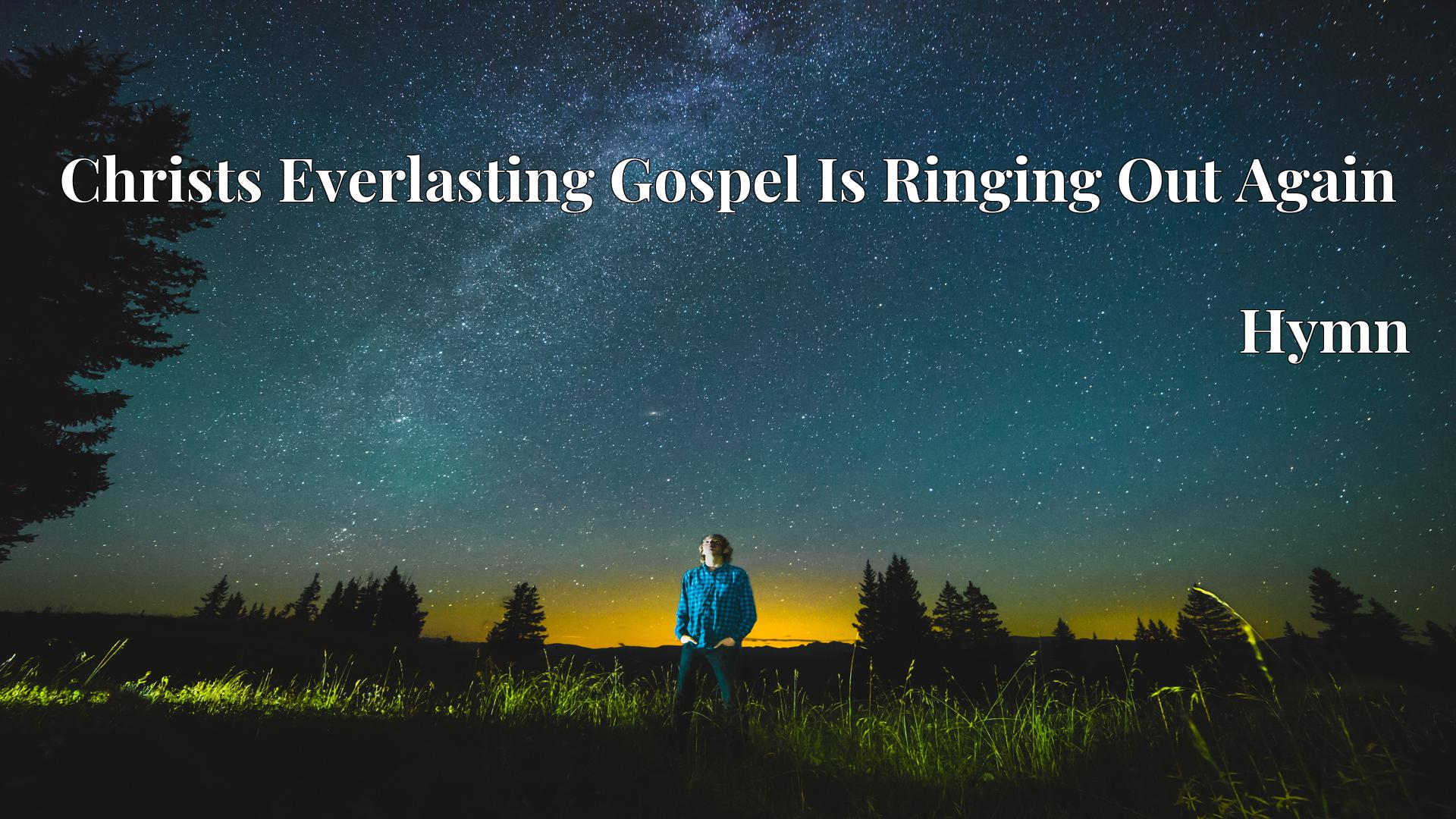 Christs Everlasting Gospel Is Ringing Out Again - Hymn