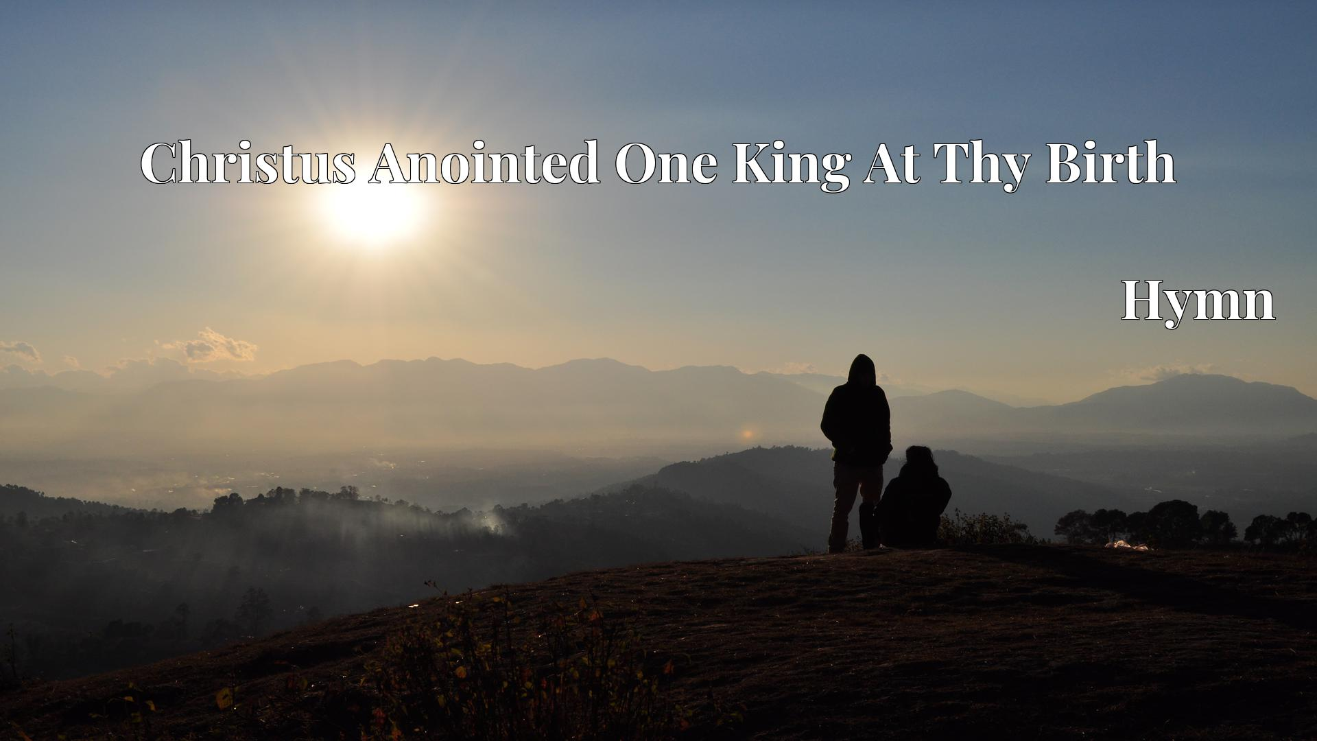 Christus Anointed One King At Thy Birth - Hymn