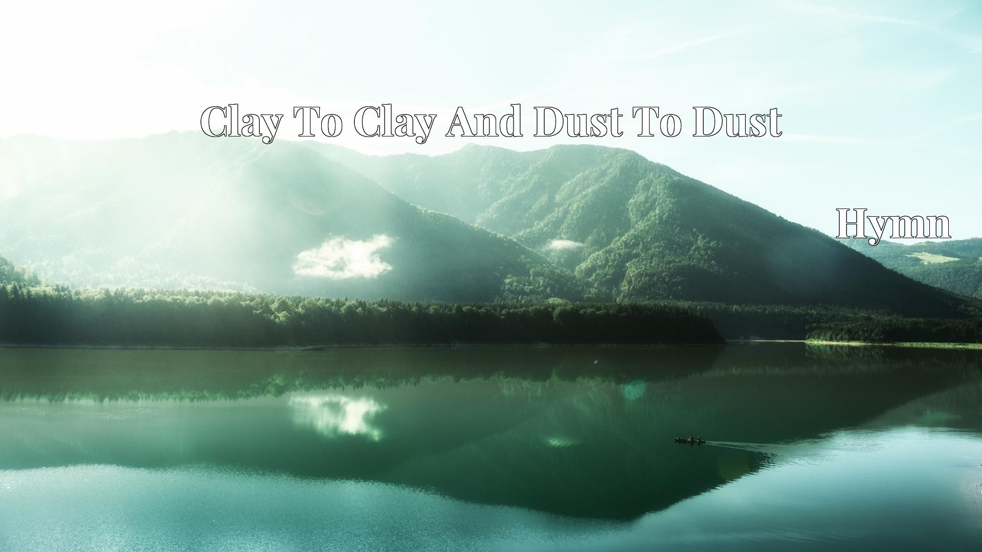 Clay To Clay And Dust To Dust - Hymn