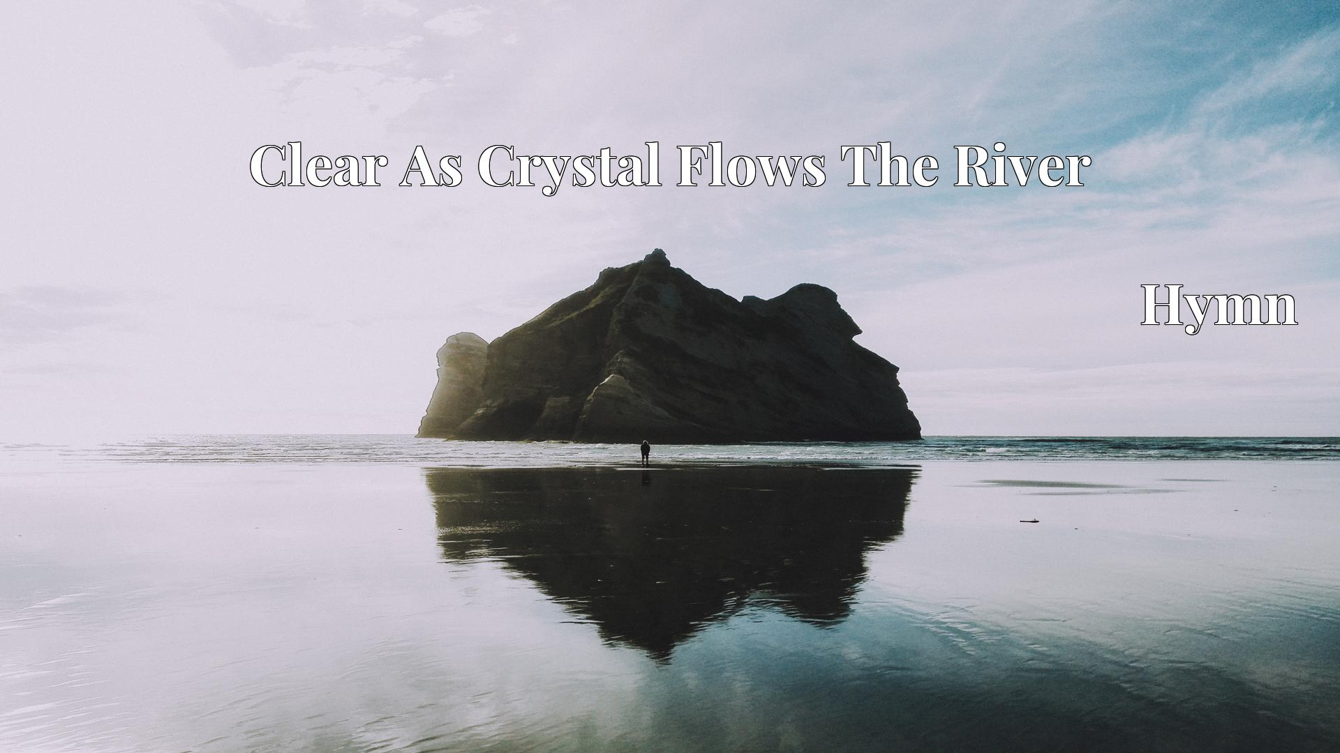 Clear As Crystal Flows The River - Hymn