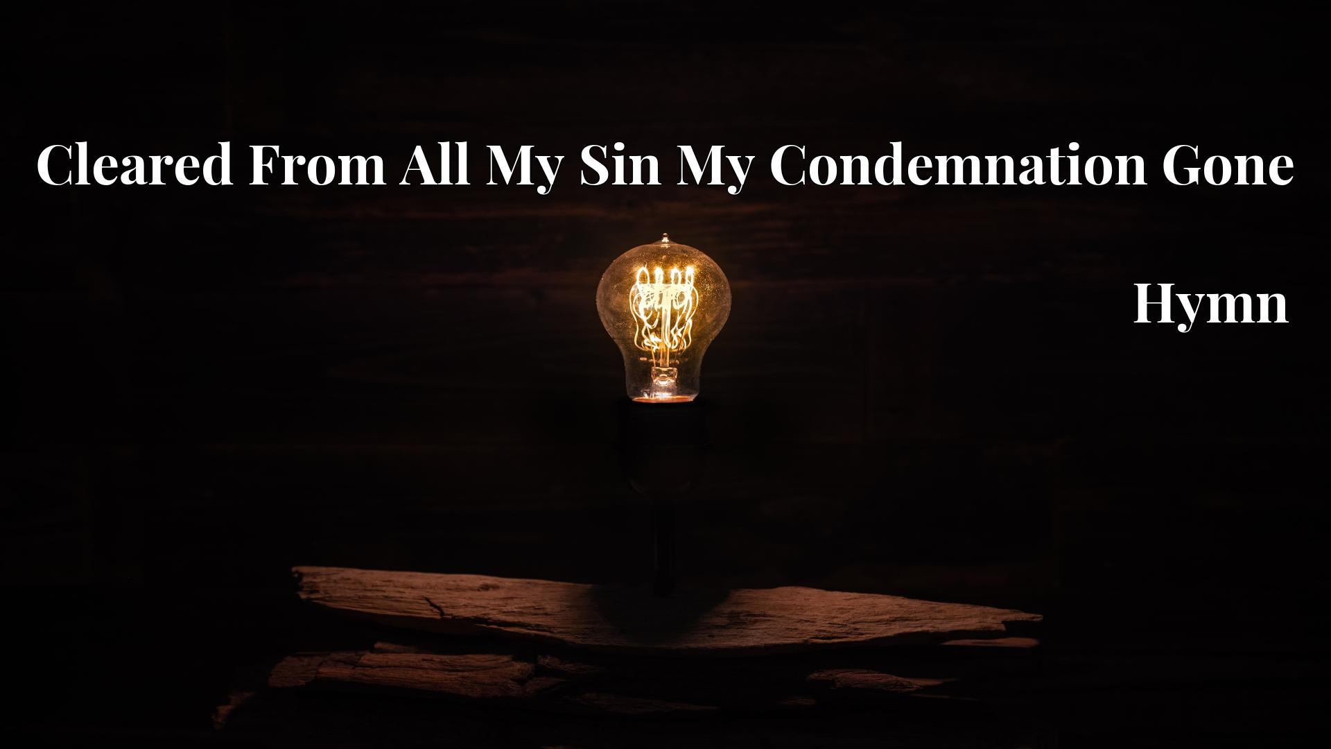 Cleared From All My Sin My Condemnation Gone - Hymn